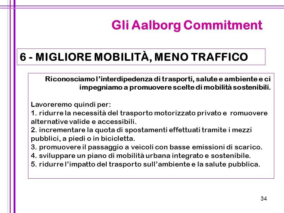 34 Gli Aalborg Commitment 6 - MIGLIORE MOBILITÀ, MENO TRAFFICO Riconosciamo l'interdipedenza di trasporti, salute e ambiente e ci impegniamo a promuov