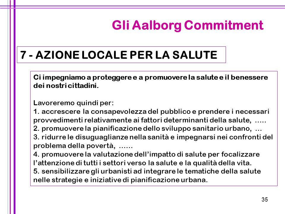 35 Gli Aalborg Commitment 7 - AZIONE LOCALE PER LA SALUTE Ci impegniamo a proteggere e a promuovere la salute e il benessere dei nostri cittadini. Lav