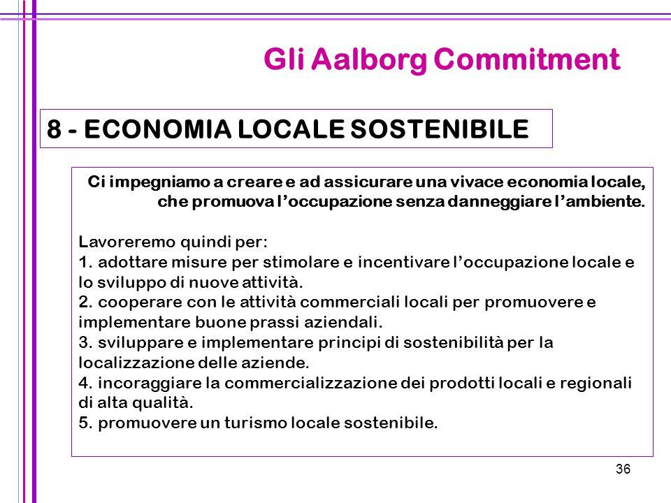36 Gli Aalborg Commitment 8 - ECONOMIA LOCALE SOSTENIBILE Ci impegniamo a creare e ad assicurare una vivace economia locale, che promuova l'occupazion