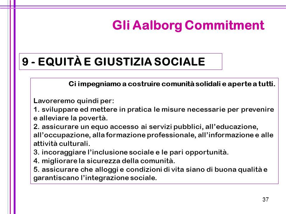 37 Gli Aalborg Commitment 9 - EQUITÀ E GIUSTIZIA SOCIALE Ci impegniamo a costruire comunità solidali e aperte a tutti. Lavoreremo quindi per: 1. svilu