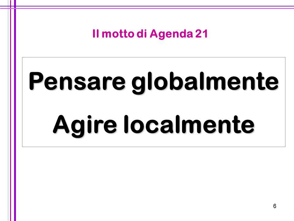 6 Pensare globalmente Agire localmente Il motto di Agenda 21