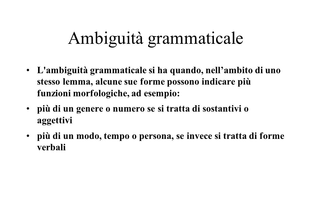 Ambiguità grammaticale L ambiguità grammaticale si ha quando, nell'ambito di uno stesso lemma, alcune sue forme possono indicare più funzioni morfologiche, ad esempio: più di un genere o numero se si tratta di sostantivi o aggettivi più di un modo, tempo o persona, se invece si tratta di forme verbali