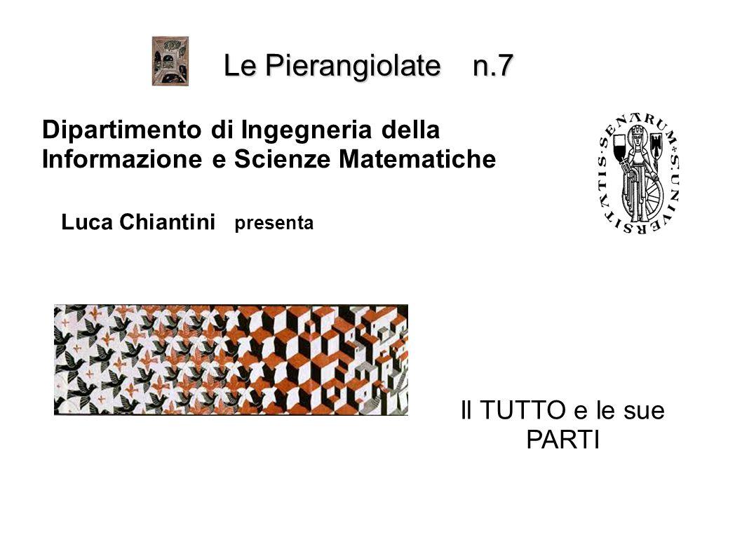 Il TUTTO e le sue PARTI Le Pierangiolate n.7 Dipartimento di Ingegneria della Informazione e Scienze Matematiche Luca Chiantini presenta
