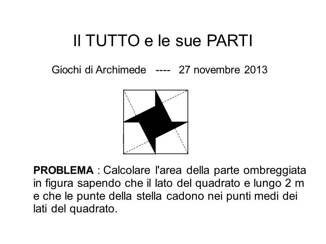 Il TUTTO e le sue PARTI Giochi di Archimede ---- 27 novembre 2013 PROBLEMA : Calcolare l'area della parte ombreggiata in figura sapendo che il lato de