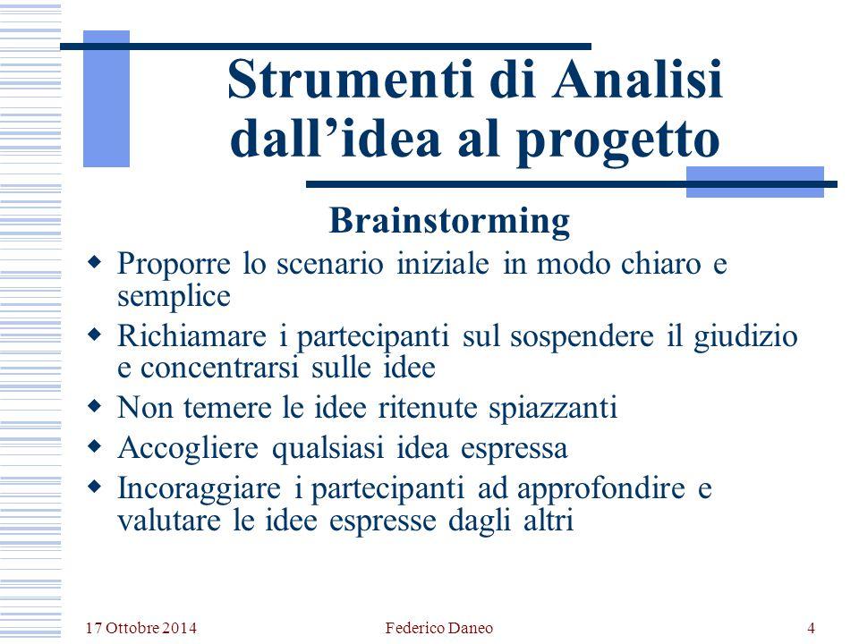 17 Ottobre 2014 Federico Daneo4 Strumenti di Analisi dall'idea al progetto Brainstorming  Proporre lo scenario iniziale in modo chiaro e semplice  R