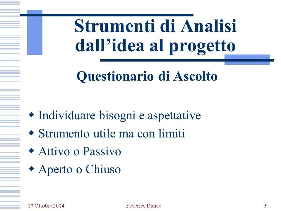 17 Ottobre 2014 Federico Daneo5 Strumenti di Analisi dall'idea al progetto Questionario di Ascolto  Individuare bisogni e aspettative  Strumento uti
