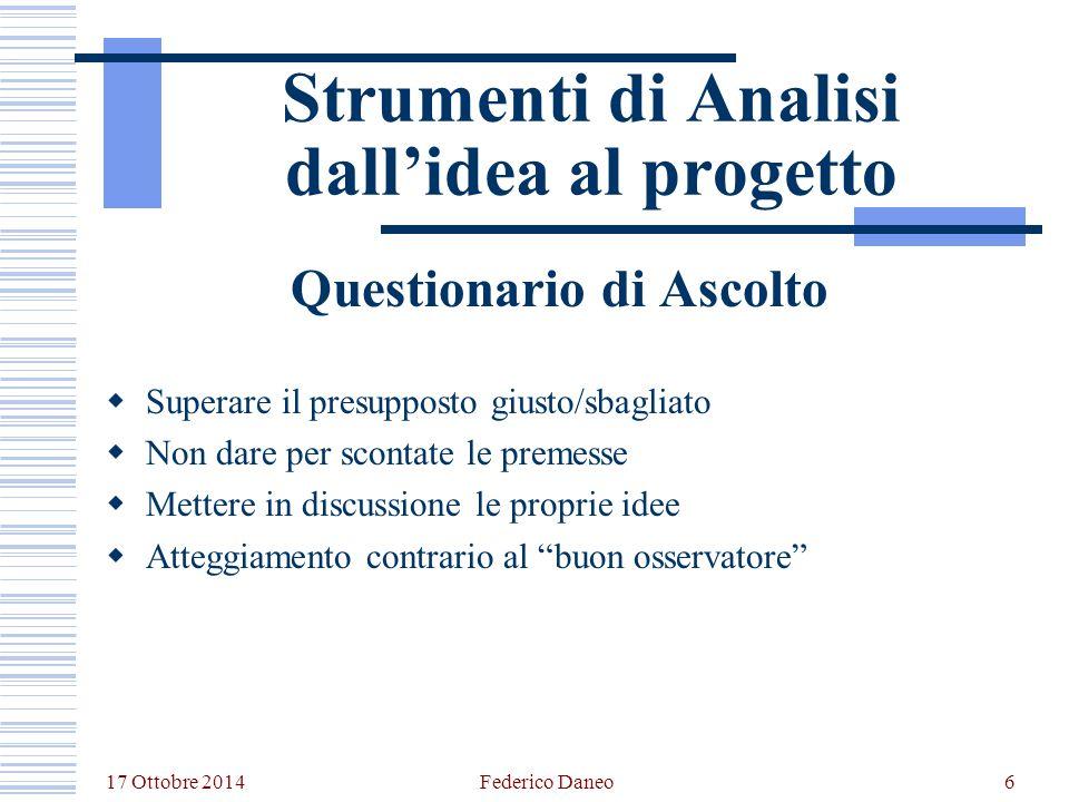 17 Ottobre 2014 Federico Daneo6 Strumenti di Analisi dall'idea al progetto Questionario di Ascolto  Superare il presupposto giusto/sbagliato  Non da
