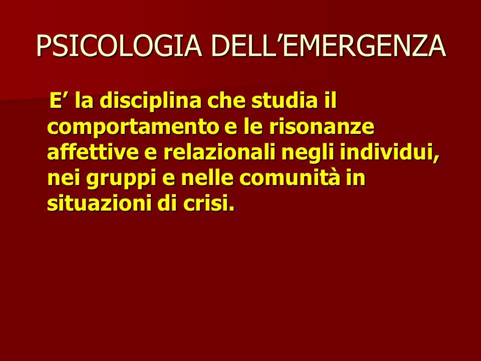 PSICOLOGIA DELL'EMERGENZA E' la disciplina che studia il comportamento e le risonanze affettive e relazionali negli individui, nei gruppi e nelle comunità in situazioni di crisi.