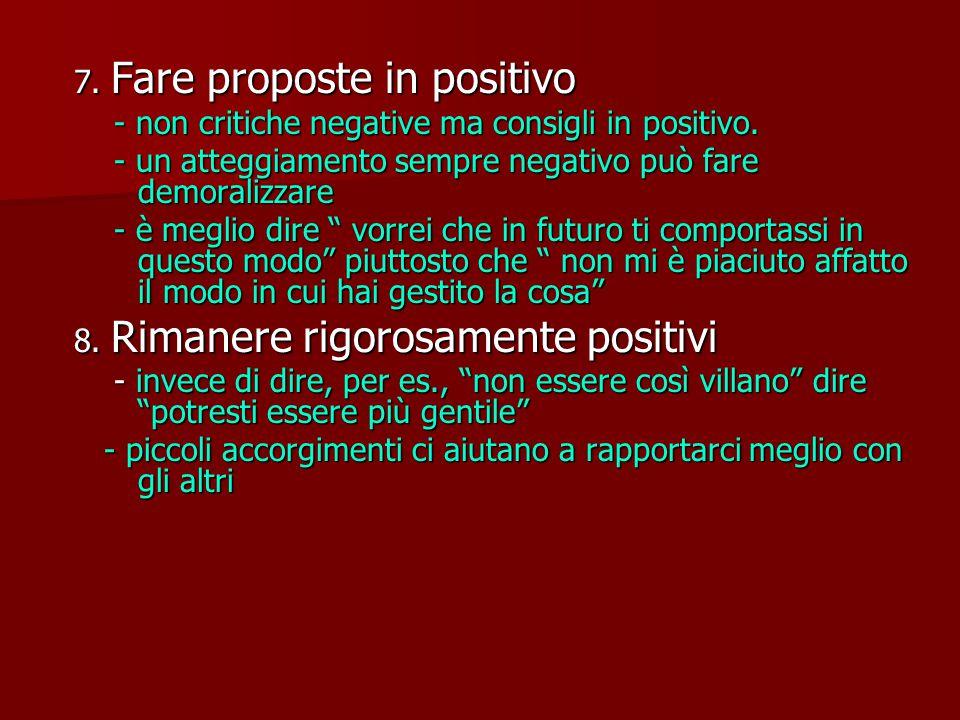 7.Fare proposte in positivo - non critiche negative ma consigli in positivo.