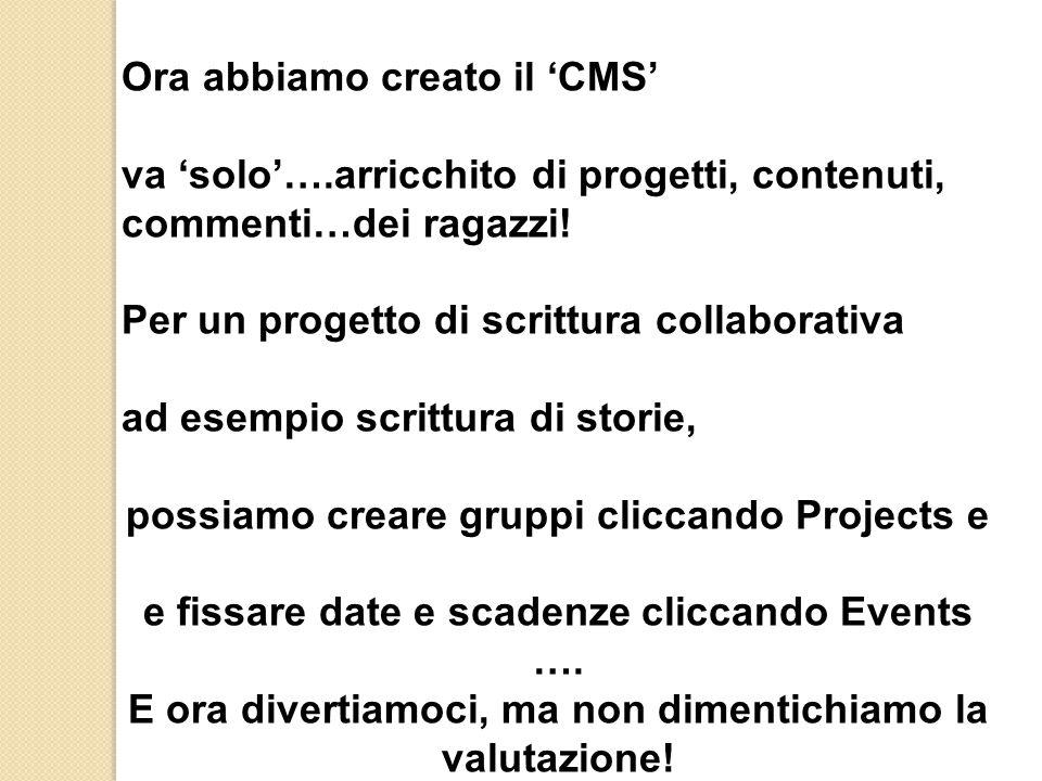 Ora abbiamo creato il 'CMS' va 'solo'….arricchito di progetti, contenuti, commenti…dei ragazzi! Per un progetto di scrittura collaborativa ad esempio