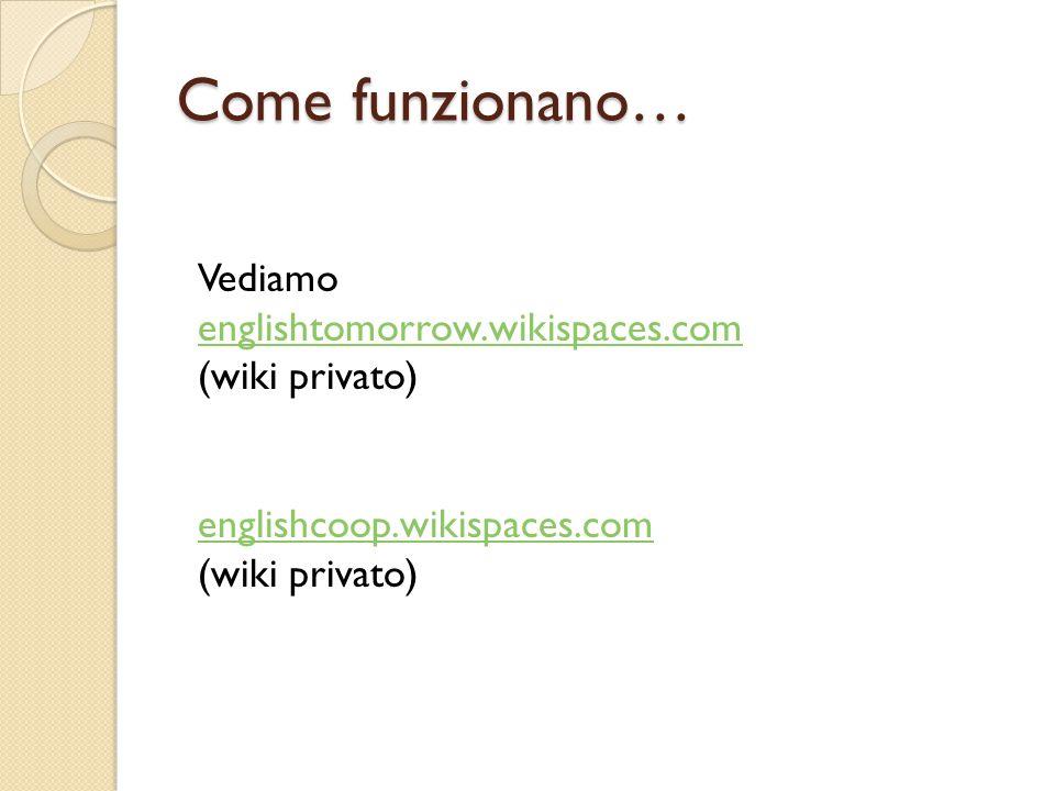 Come funzionano… Vediamo englishtomorrow.wikispaces.com englishtomorrow.wikispaces.com (wiki privato) englishcoop.wikispaces.com (wiki privato)