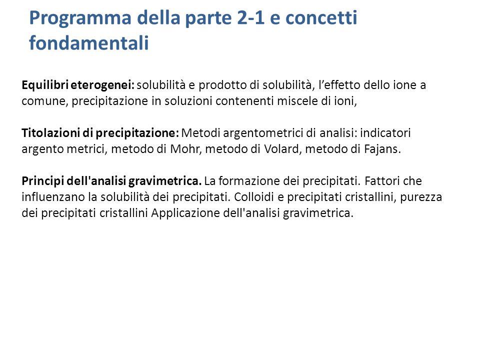 Programma della parte 2-1 e concetti fondamentali Equilibri eterogenei: solubilità e prodotto di solubilità, l'effetto dello ione a comune, precipitaz