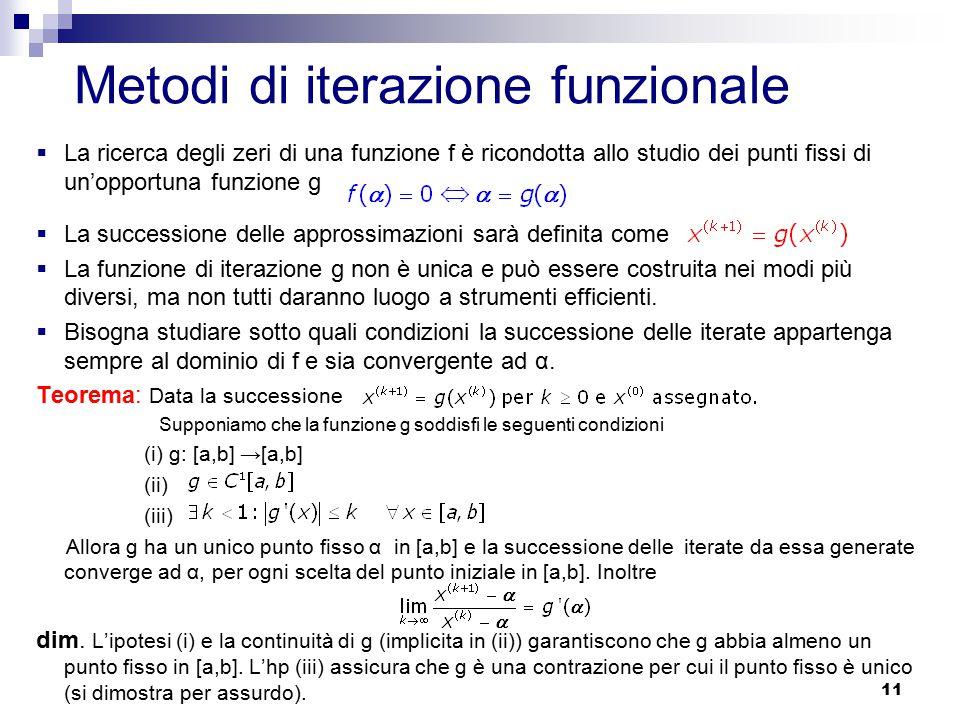 11 Metodi di iterazione funzionale  La ricerca degli zeri di una funzione f è ricondotta allo studio dei punti fissi di un'opportuna funzione g  La successione delle approssimazioni sarà definita come  La funzione di iterazione g non è unica e può essere costruita nei modi più diversi, ma non tutti daranno luogo a strumenti efficienti.