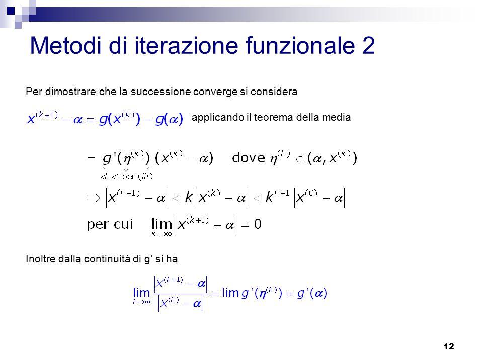 12 Per dimostrare che la successione converge si considera applicando il teorema della media Inoltre dalla continuità di g' si ha Metodi di iterazione funzionale 2
