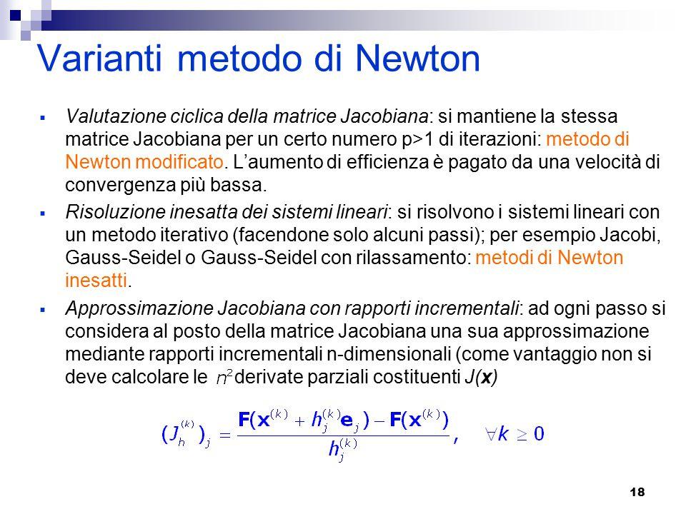 18 Varianti metodo di Newton  Valutazione ciclica della matrice Jacobiana: si mantiene la stessa matrice Jacobiana per un certo numero p>1 di iterazioni: metodo di Newton modificato.