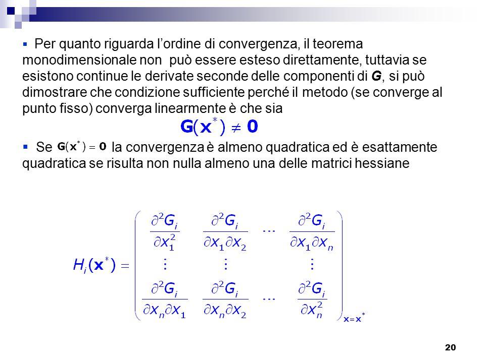 20  Per quanto riguarda l'ordine di convergenza, il teorema monodimensionale non può essere esteso direttamente, tuttavia se esistono continue le derivate seconde delle componenti di G, si può dimostrare che condizione sufficiente perché il metodo (se converge al punto fisso) converga linearmente è che sia  Se la convergenza è almeno quadratica ed è esattamente quadratica se risulta non nulla almeno una delle matrici hessiane