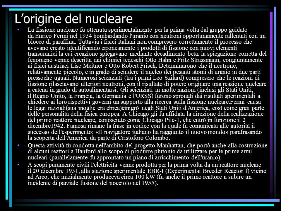 L'origine del nucleare La fissione nucleare fu ottenuta sperimentalmente per la prima volta dal gruppo guidato da Enrico Fermi nel 1934 bombardando l uranio con neutroni opportunamente rallentati con un blocco di paraffina.