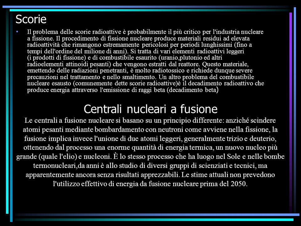 Scorie Il problema delle scorie radioattive è probabilmente il più critico per l'industria nucleare a fissione. Il procedimento di fissione nucleare p