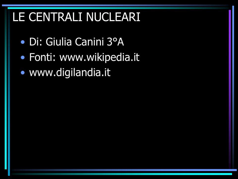 LE CENTRALI NUCLEARI Di: Giulia Canini 3°A Fonti: www.wikipedia.it www.digilandia.it