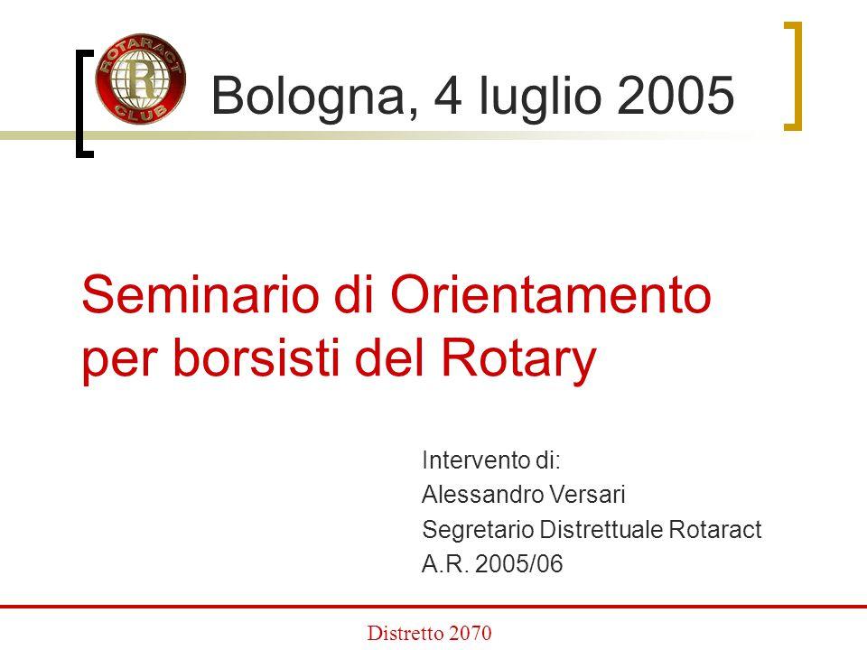 Bologna, 4 luglio 2005 Seminario di Orientamento per borsisti del Rotary Intervento di: Alessandro Versari Segretario Distrettuale Rotaract A.R.