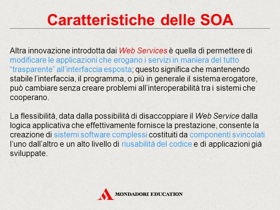 Caratteristiche delle SOA Altra innovazione introdotta dai Web Services è quella di permettere di modificare le applicazioni che erogano i servizi in