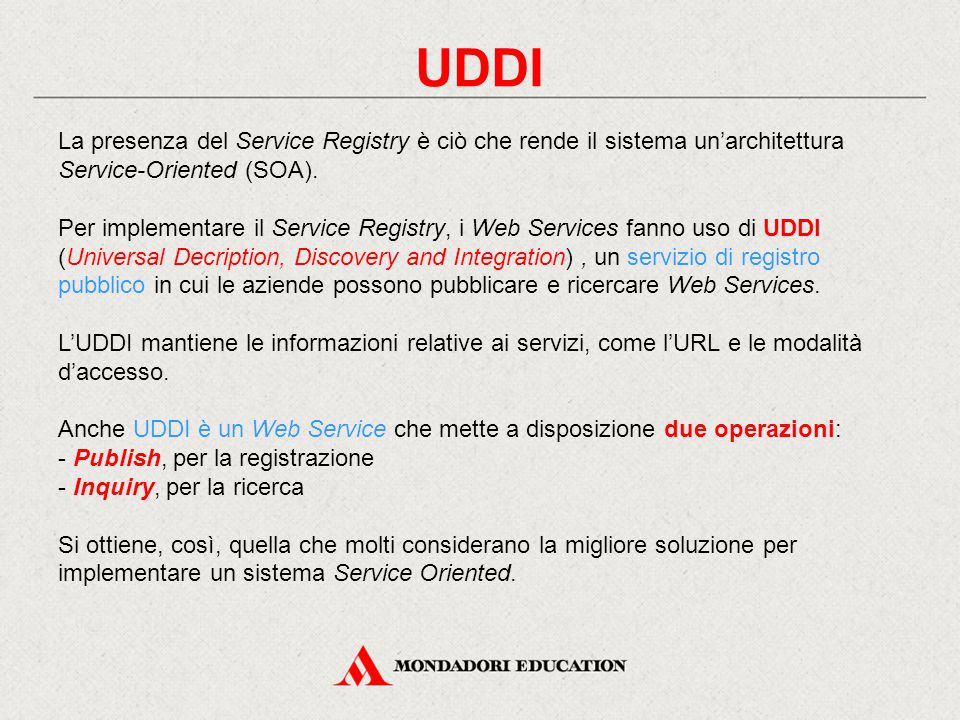 UDDI La presenza del Service Registry è ciò che rende il sistema un'architettura Service-Oriented (SOA). Per implementare il Service Registry, i Web S