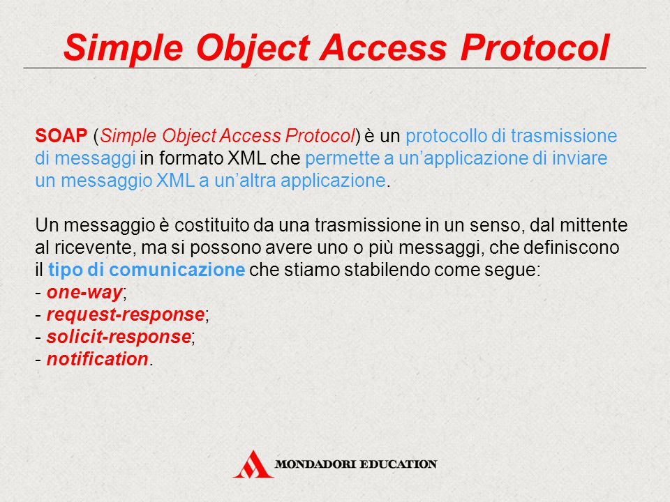 Simple Object Access Protocol SOAP (Simple Object Access Protocol) è un protocollo di trasmissione di messaggi in formato XML che permette a un'applicazione di inviare un messaggio XML a un'altra applicazione.