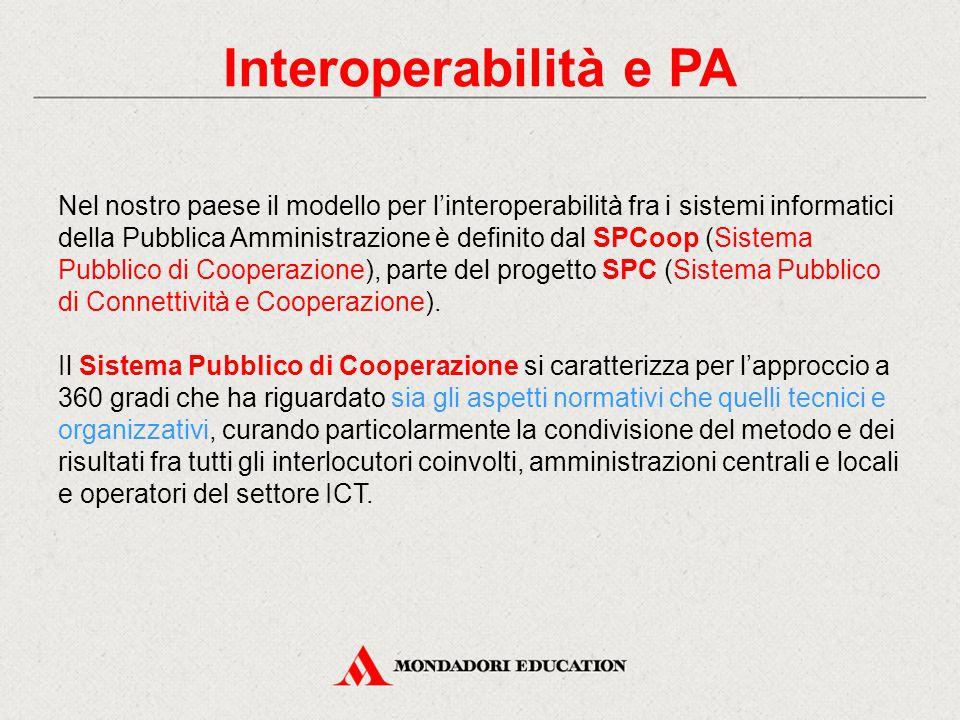 Interoperabilità e PA Nel nostro paese il modello per l'interoperabilità fra i sistemi informatici della Pubblica Amministrazione è definito dal SPCoop (Sistema Pubblico di Cooperazione), parte del progetto SPC (Sistema Pubblico di Connettività e Cooperazione).