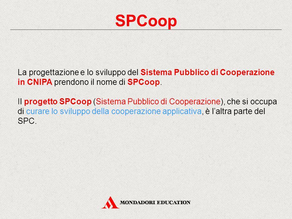 SPCoop La progettazione e lo sviluppo del Sistema Pubblico di Cooperazione in CNIPA prendono il nome di SPCoop. Il progetto SPCoop (Sistema Pubblico d