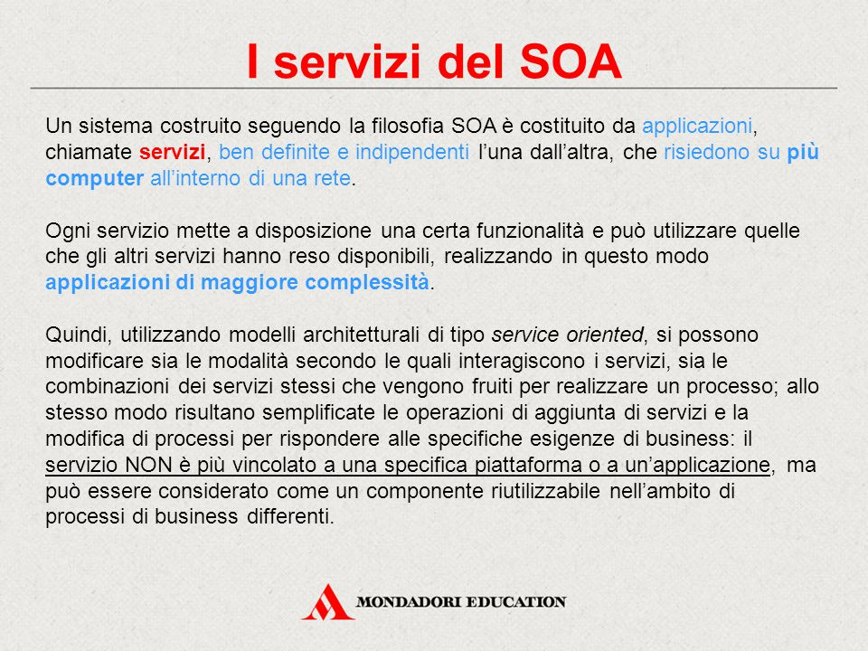 I servizi del SOA Un sistema costruito seguendo la filosofia SOA è costituito da applicazioni, chiamate servizi, ben definite e indipendenti l'una dall'altra, che risiedono su più computer all'interno di una rete.
