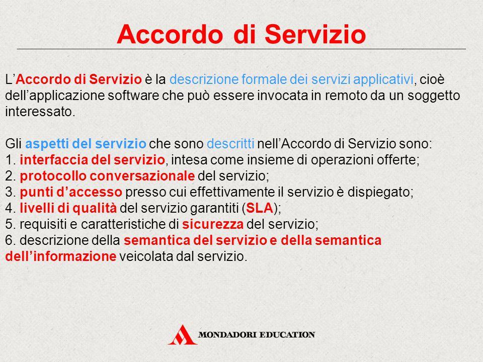 Accordo di Servizio L'Accordo di Servizio è la descrizione formale dei servizi applicativi, cioè dell'applicazione software che può essere invocata in remoto da un soggetto interessato.