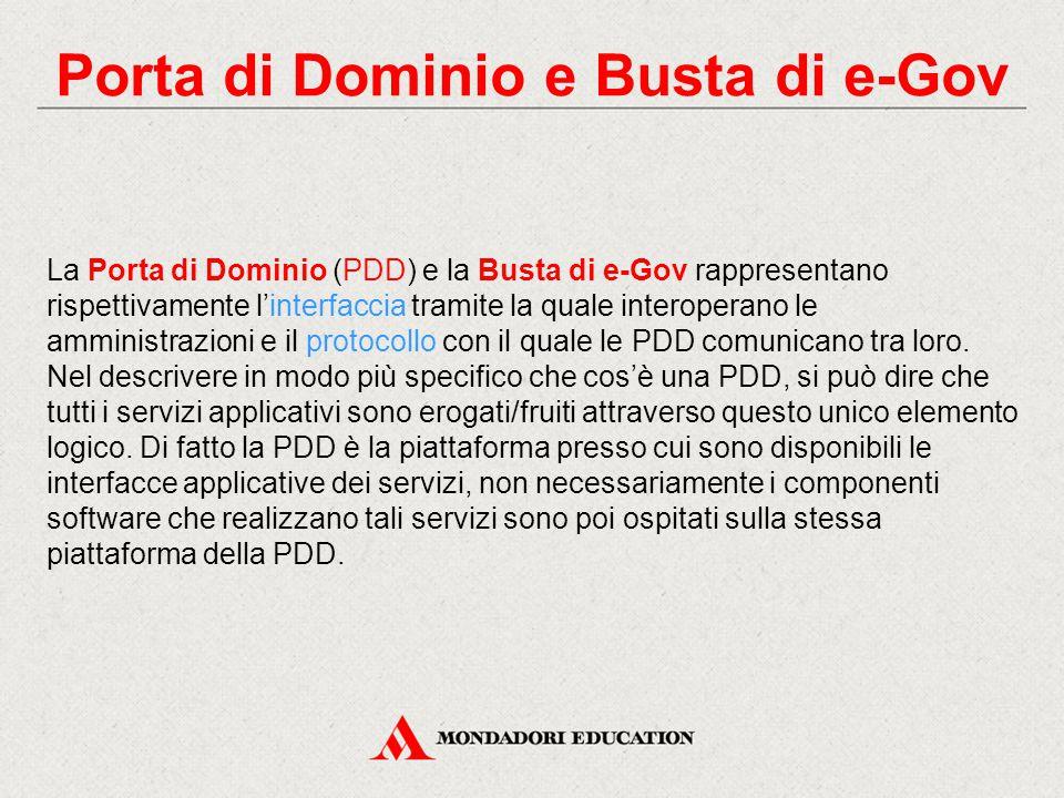 Porta di Dominio e Busta di e-Gov La Porta di Dominio (PDD) e la Busta di e-Gov rappresentano rispettivamente l'interfaccia tramite la quale interoperano le amministrazioni e il protocollo con il quale le PDD comunicano tra loro.