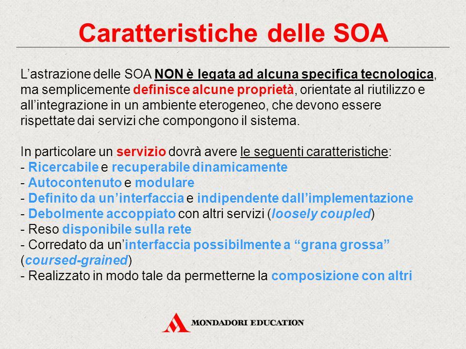 Caratteristiche delle SOA L'astrazione delle SOA NON è legata ad alcuna specifica tecnologica, ma semplicemente definisce alcune proprietà, orientate al riutilizzo e all'integrazione in un ambiente eterogeneo, che devono essere rispettate dai servizi che compongono il sistema.