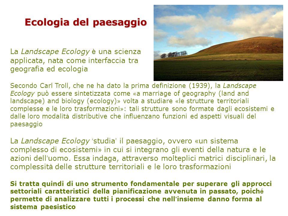 La Landscape Ecology è una scienza applicata, nata come interfaccia tra geografia ed ecologia Secondo Carl Troll, che ne ha dato la prima definizione (1939), la Landscape Ecology può essere sintetizzata come « a marriage of geography (land and landscape) and biology (ecology) » volta a studiare « le strutture territoriali complesse e le loro trasformazioni » : tali strutture sono formate dagli ecosistemi e dalle loro modalit à distributive che influenzano funzioni ed aspetti visuali del paesaggio La Landscape Ecology ' studia ' il paesaggio, ovvero « un sistema complesso di ecosistemi » in cui si integrano gli eventi della natura e le azioni dell ' uomo.