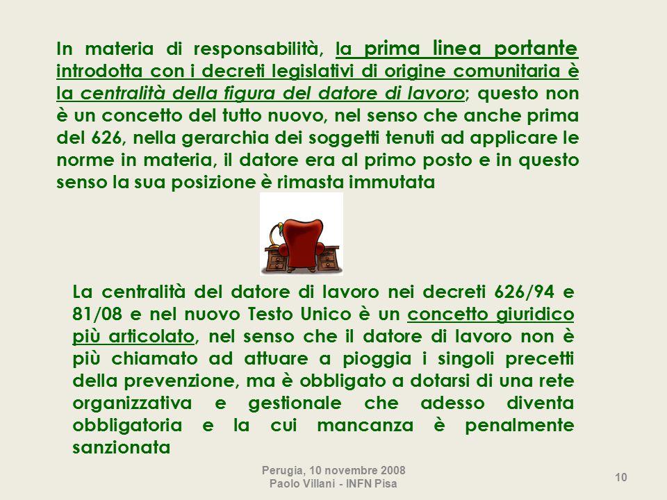 In materia di responsabilità, la prima linea portante introdotta con i decreti legislativi di origine comunitaria è la centralità della figura del datore di lavoro ; questo non è un concetto del tutto nuovo, nel senso che anche prima del 626, nella gerarchia dei soggetti tenuti ad applicare le norme in materia, il datore era al primo posto e in questo senso la sua posizione è rimasta immutata Perugia, 10 novembre 2008 Paolo Villani - INFN Pisa 10 La centralità del datore di lavoro nei decreti 626/94 e 81/08 e nel nuovo Testo Unico è un concetto giuridico più articolato, nel senso che il datore di lavoro non è più chiamato ad attuare a pioggia i singoli precetti della prevenzione, ma è obbligato a dotarsi di una rete organizzativa e gestionale che adesso diventa obbligatoria e la cui mancanza è penalmente sanzionata
