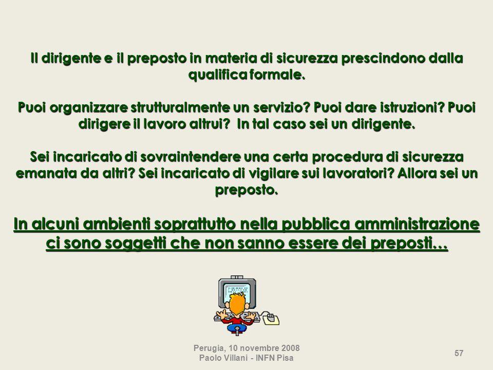 Perugia, 10 novembre 2008 Paolo Villani - INFN Pisa 57 Il dirigente e il preposto in materia di sicurezza prescindono dalla qualifica formale.