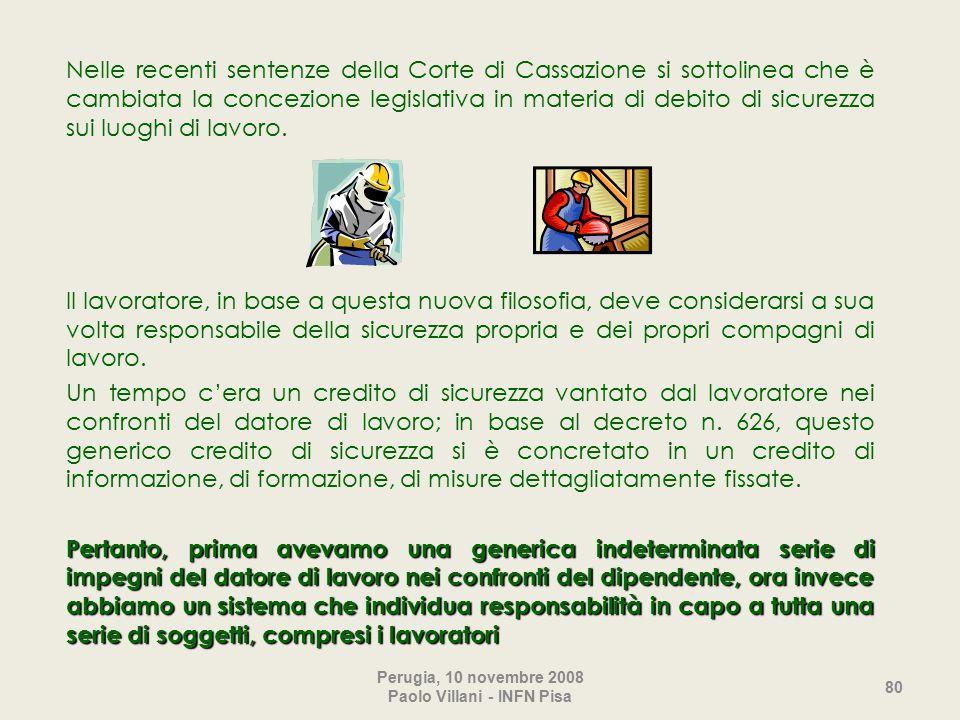 Perugia, 10 novembre 2008 Paolo Villani - INFN Pisa 80 Nelle recenti sentenze della Corte di Cassazione si sottolinea che è cambiata la concezione legislativa in materia di debito di sicurezza sui luoghi di lavoro.
