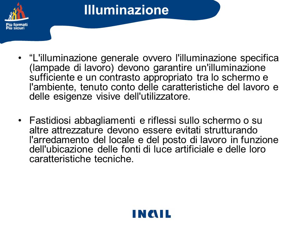 L illuminazione generale ovvero l illuminazione specifica (lampade di lavoro) devono garantire un illuminazione sufficiente e un contrasto appropriato tra lo schermo e l ambiente, tenuto conto delle caratteristiche del lavoro e delle esigenze visive dell utilizzatore.