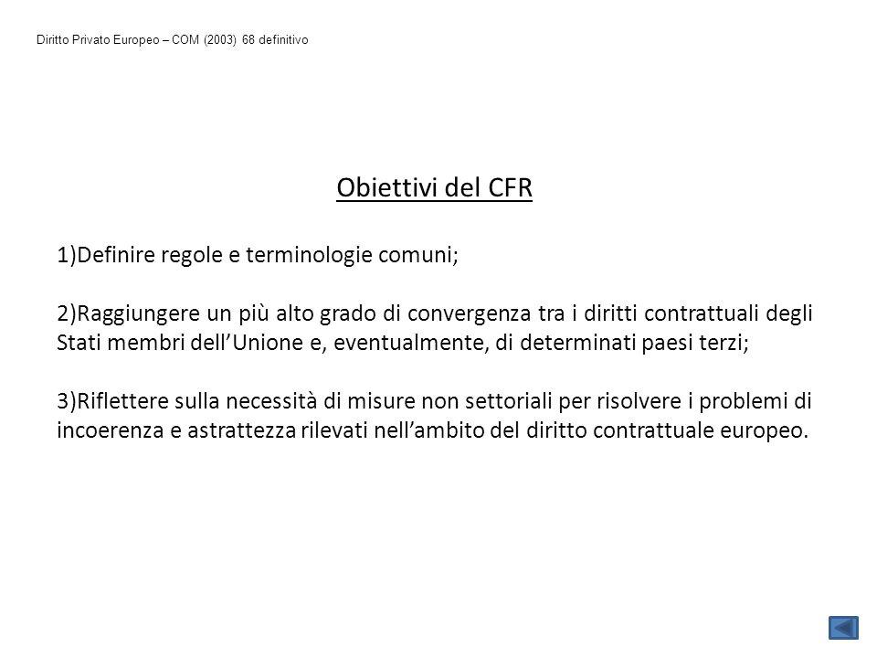 Diritto Privato Europeo – COM (2003) 68 definitivo Obiettivi del CFR 1)Definire regole e terminologie comuni; 2)Raggiungere un più alto grado di conve