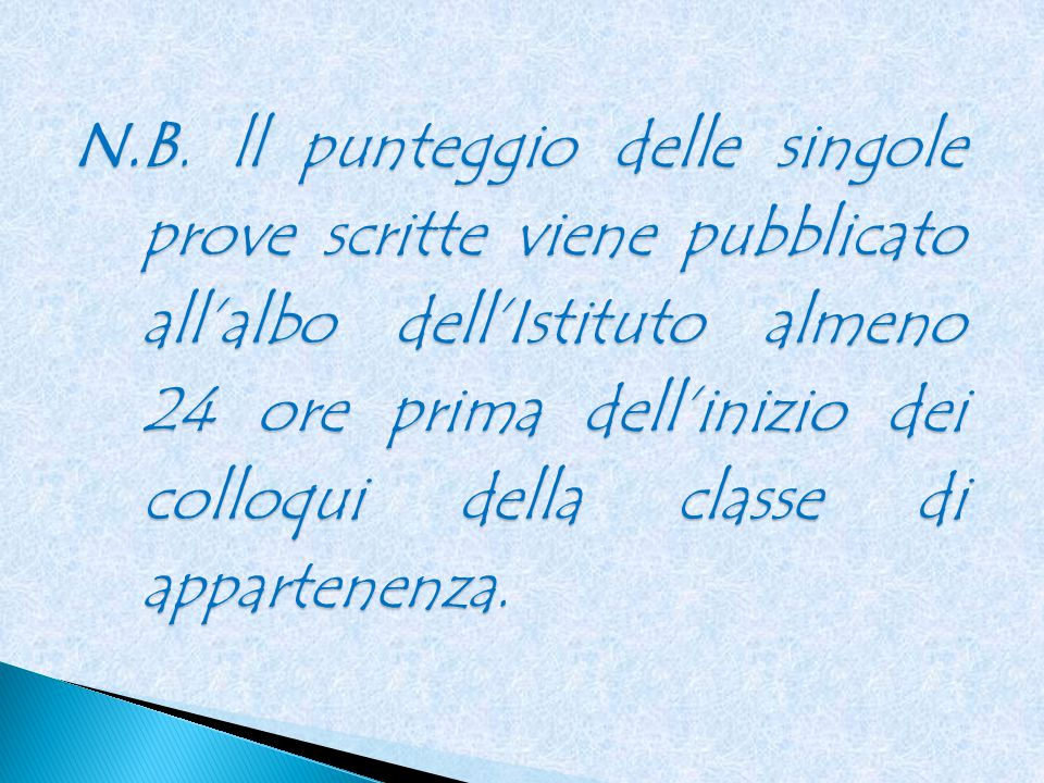 N.B. ll punteggio delle singole prove scritte viene pubblicato all'albo dell'Istituto almeno 24 ore prima dell'inizio dei colloqui della classe di app