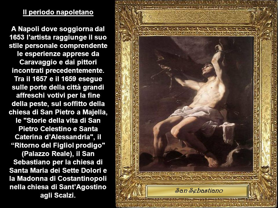 Il periodo napoletano A Napoli dove soggiorna dal 1653 l artista raggiunge il suo stile personale comprendente le esperienze apprese da Caravaggio e dai pittori incontrati precedentemente.