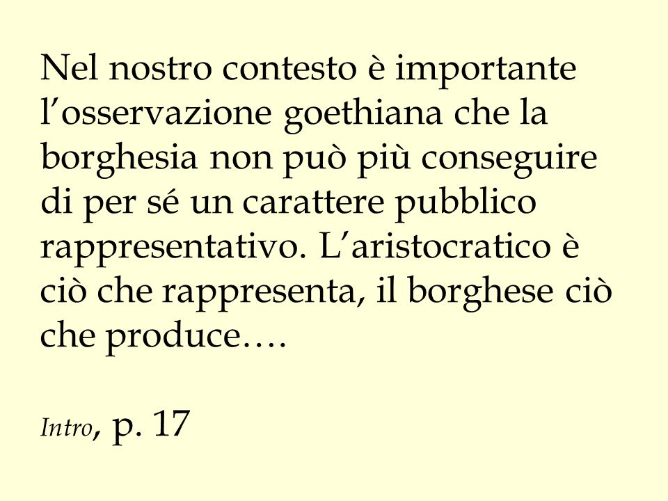 Nel nostro contesto è importante l'osservazione goethiana che la borghesia non può più conseguire di per sé un carattere pubblico rappresentativo. L'a