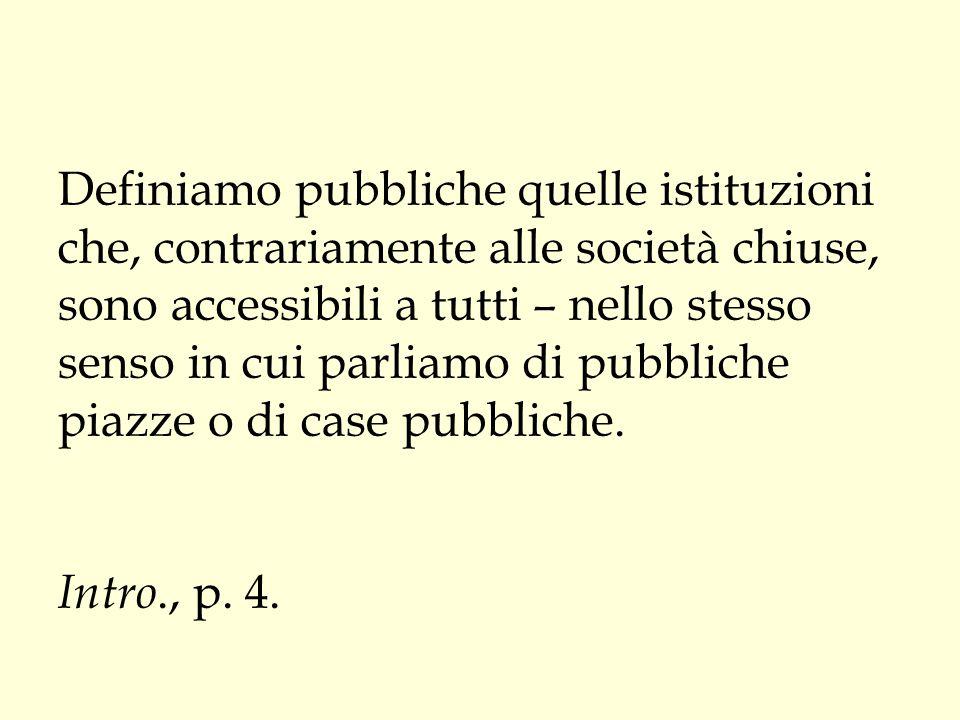 Definiamo pubbliche quelle istituzioni che, contrariamente alle società chiuse, sono accessibili a tutti – nello stesso senso in cui parliamo di pubbl