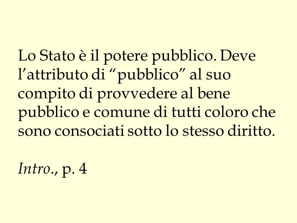 """Lo Stato è il potere pubblico. Deve l'attributo di """"pubblico"""" al suo compito di provvedere al bene pubblico e comune di tutti coloro che sono consocia"""
