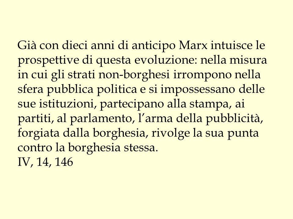 Già con dieci anni di anticipo Marx intuisce le prospettive di questa evoluzione: nella misura in cui gli strati non-borghesi irrompono nella sfera pu