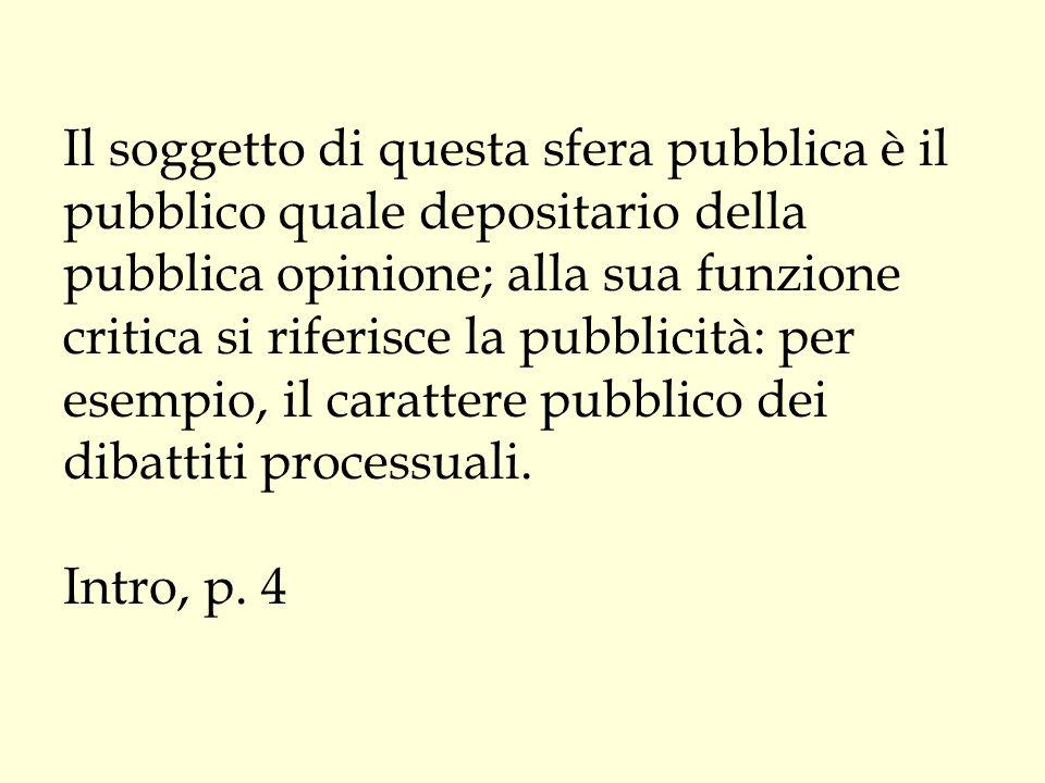 Il soggetto di questa sfera pubblica è il pubblico quale depositario della pubblica opinione; alla sua funzione critica si riferisce la pubblicità: pe