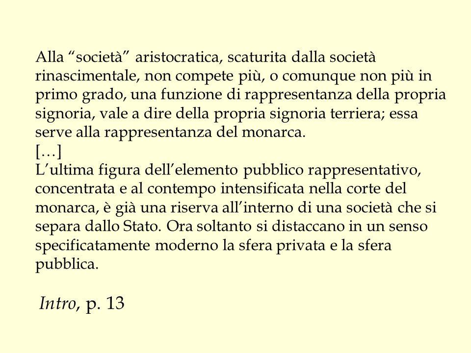 """Alla """"società"""" aristocratica, scaturita dalla società rinascimentale, non compete più, o comunque non più in primo grado, una funzione di rappresentan"""