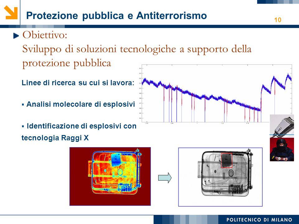 10 Protezione pubblica e Antiterrorismo Obiettivo: Sviluppo di soluzioni tecnologiche a supporto della protezione pubblica Linee di ricerca su cui si