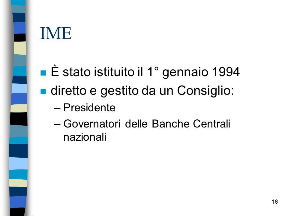 16 IME n È stato istituito il 1° gennaio 1994 n diretto e gestito da un Consiglio: –Presidente –Governatori delle Banche Centrali nazionali