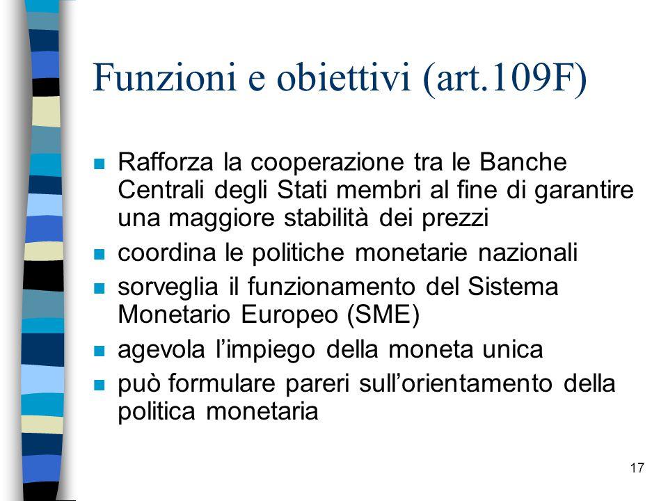 17 Funzioni e obiettivi (art.109F) n Rafforza la cooperazione tra le Banche Centrali degli Stati membri al fine di garantire una maggiore stabilità dei prezzi n coordina le politiche monetarie nazionali n sorveglia il funzionamento del Sistema Monetario Europeo (SME) n agevola l'impiego della moneta unica n può formulare pareri sull'orientamento della politica monetaria